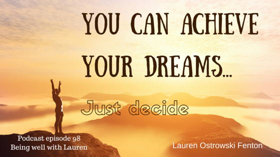Episode 98 You can achieve your dreams-  Just decide ( Podcast Being well with Lauren)