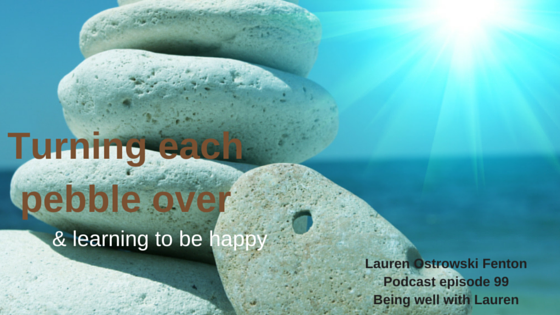 Episode 99 Turning each pebble over and learning to feel happy
