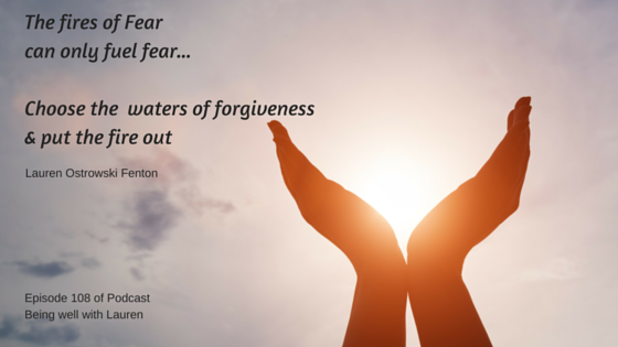 Episode 108 The fires of Fear can only fuel fear -Choose the waters of forgiveness & put the fire out