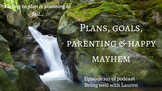 Episode 102 Plans, goals, parenting & happy mayhem