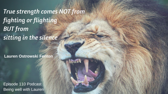 Episode 110 True strength comes NOT from fighting or flighting  BUT from sitting in thesilence