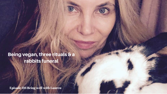 Episode 116 Being well with LaurenBeing vegan, three rituals & a rabbitsfuneral